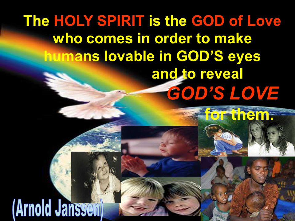 The HOLY SPIRIT is the GOD of Love who comes in order to make humans lovable in GOD'S eyes and to reveal GOD'S LOVE for them.