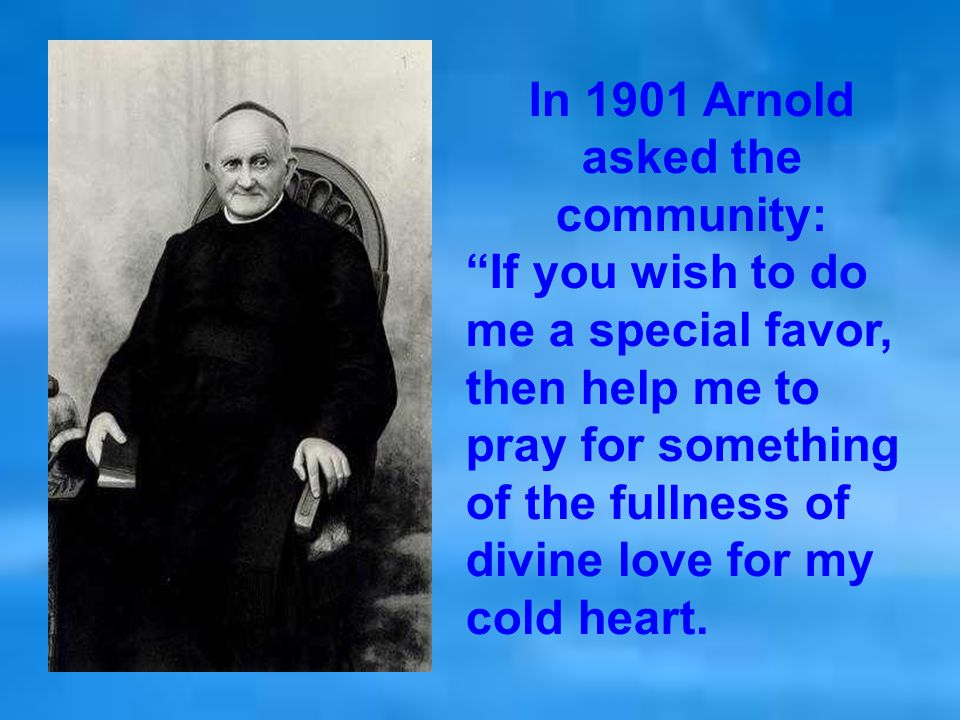 In 1901 Arnold asked the community: If you wish to do me a special favor, then help me to pray for something of the fullness of divine love for my cold heart.