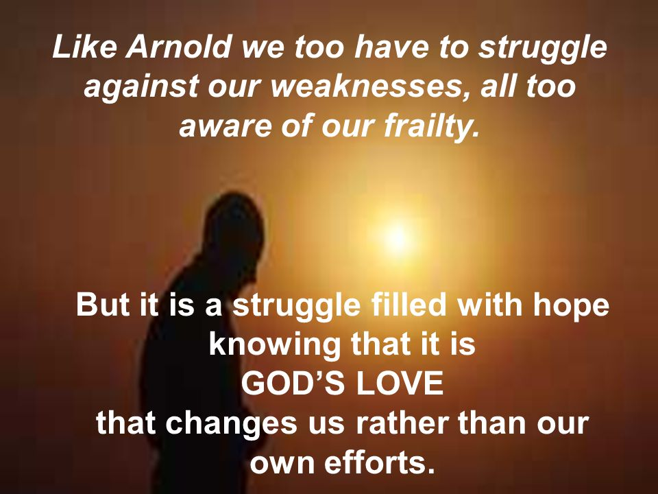 Like Arnold we too have to struggle against our weaknesses, all too aware of our frailty. But it is a struggle filled with hope knowing that it is GOD