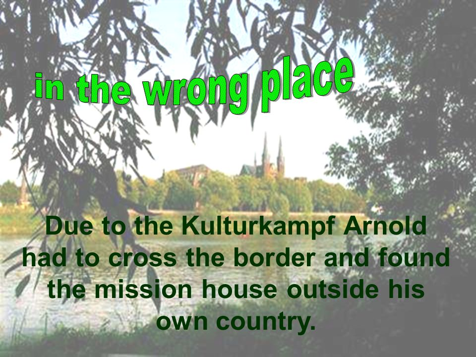 Due to the Kulturkampf Arnold had to cross the border and found the mission house outside his own country.