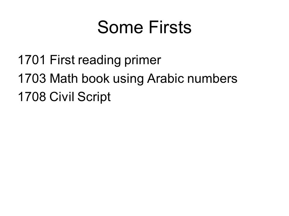 Some Firsts 1701 First reading primer 1703 Math book using Arabic numbers 1708 Civil Script