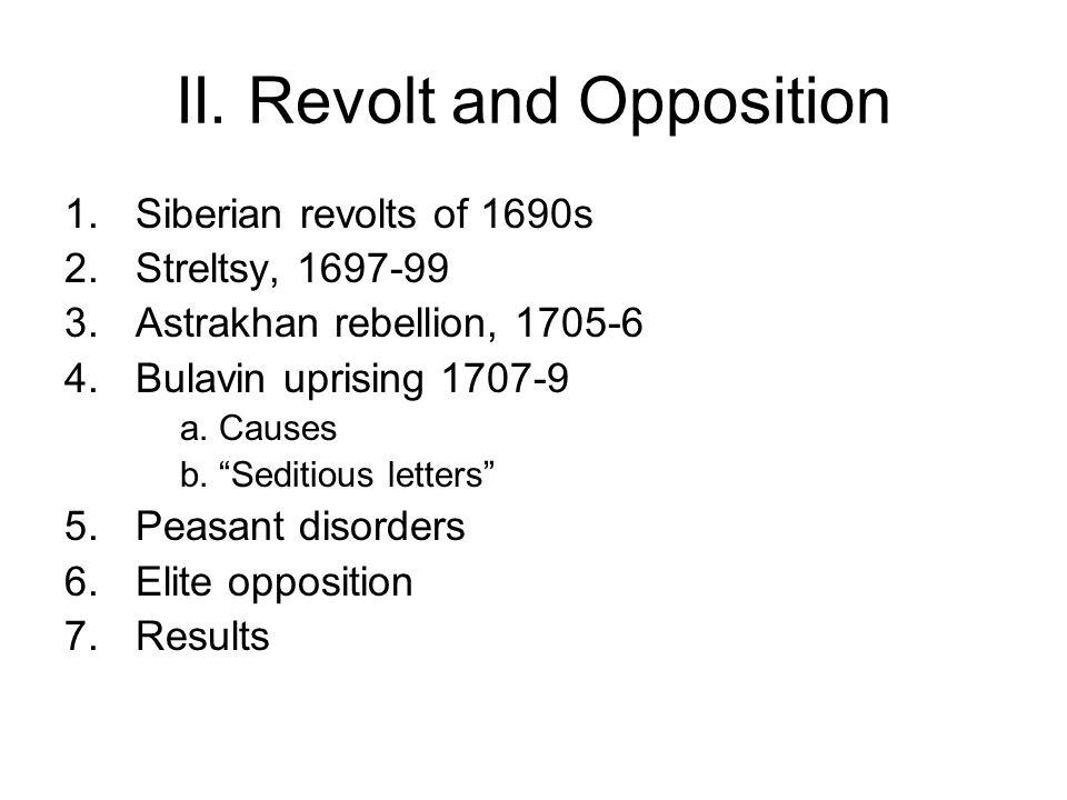 "II. Revolt and Opposition 1.Siberian revolts of 1690s 2.Streltsy, 1697-99 3.Astrakhan rebellion, 1705-6 4.Bulavin uprising 1707-9 a. Causes b. ""Sediti"