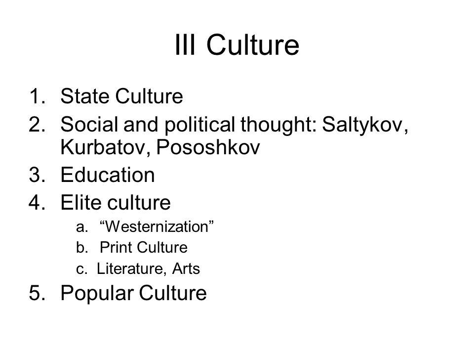 III Culture 1.State Culture 2.Social and political thought: Saltykov, Kurbatov, Pososhkov 3.Education 4.Elite culture a. Westernization b.Print Culture c.
