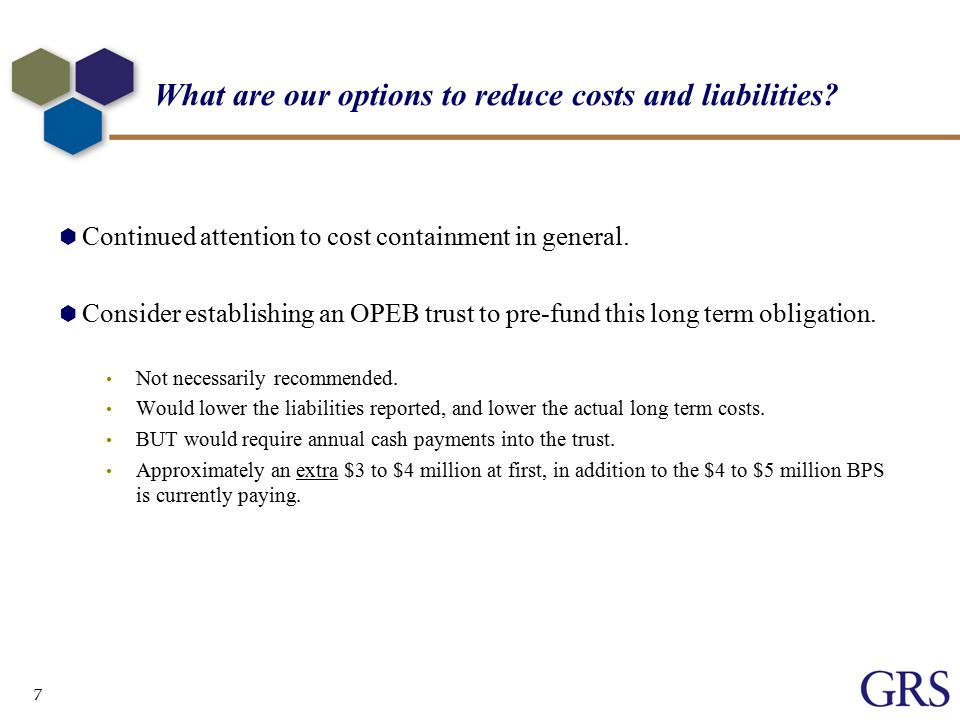 7 What are our options to reduce costs and liabilities.