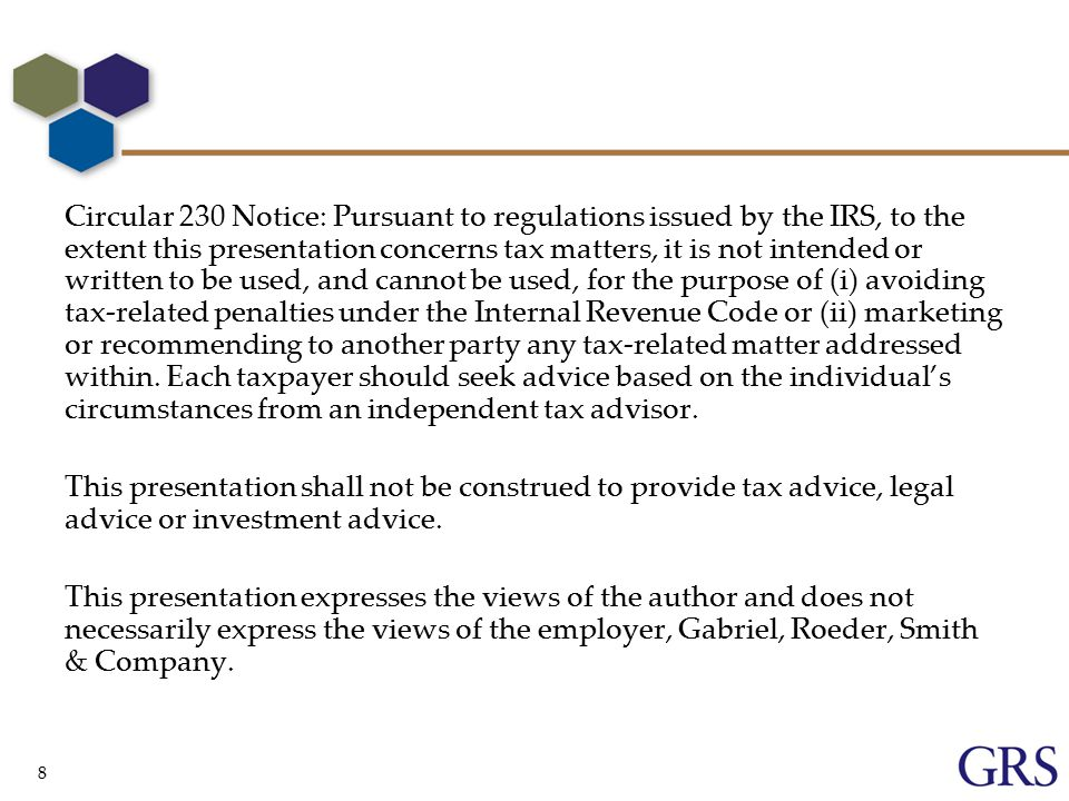 8 Circular 230 Notice: Pursuant to regulations issued by the IRS, to the extent this presentation concerns tax matters, it is not intended or written to be used, and cannot be used, for the purpose of (i) avoiding tax-related penalties under the Internal Revenue Code or (ii) marketing or recommending to another party any tax-related matter addressed within.