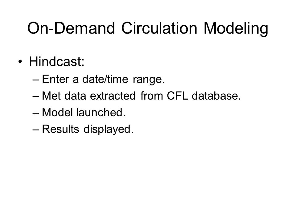 On-Demand Circulation Modeling Hindcast: –Enter a date/time range. –Met data extracted from CFL database. –Model launched. –Results displayed.