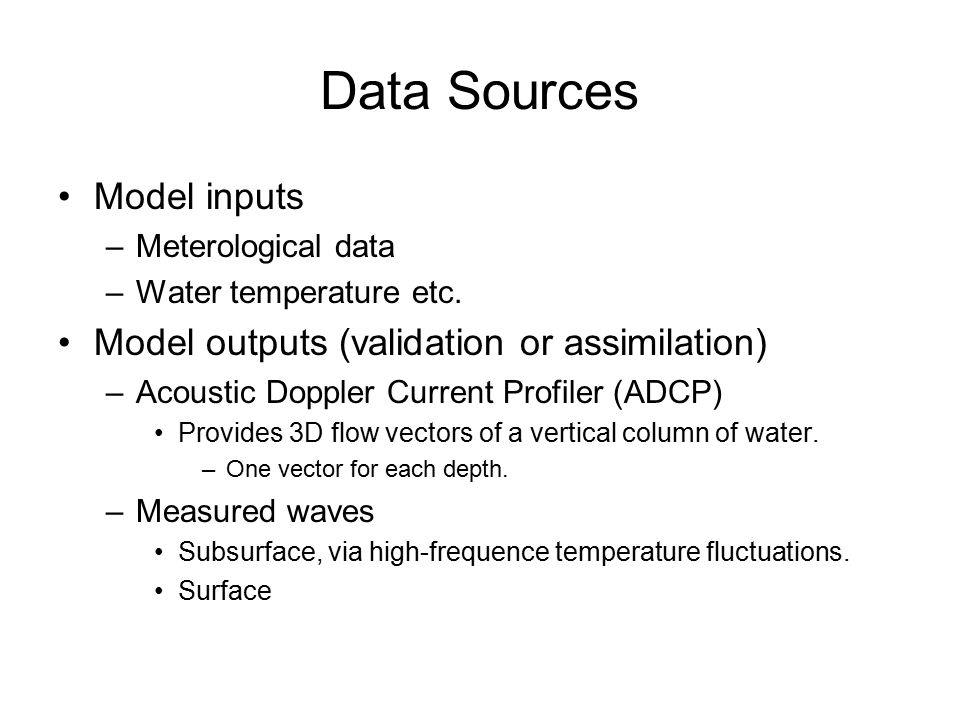 Data Sources Model inputs –Meterological data –Water temperature etc. Model outputs (validation or assimilation) –Acoustic Doppler Current Profiler (A