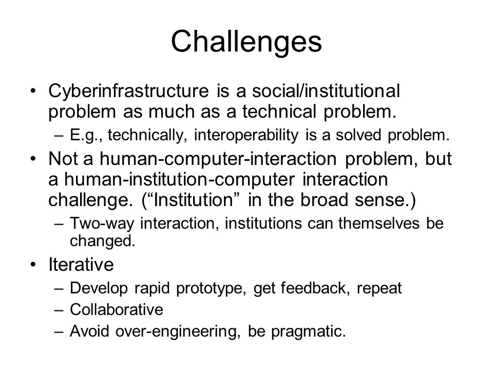 Challenges Cyberinfrastructure is a social/institutional problem as much as a technical problem. –E.g., technically, interoperability is a solved prob
