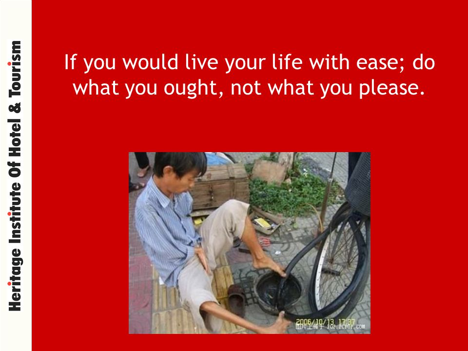 If you would live your life with ease; do what you ought, not what you please.