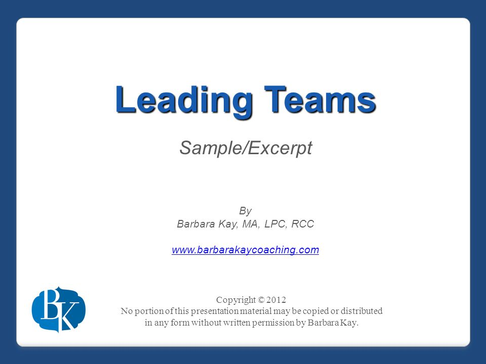 Leading Teams Sample/Excerpt By Barbara Kay, MA, LPC, RCC www.barbarakaycoaching.com Copyright © 2012 No portion of this presentation material may be copied or distributed in any form without written permission by Barbara Kay.