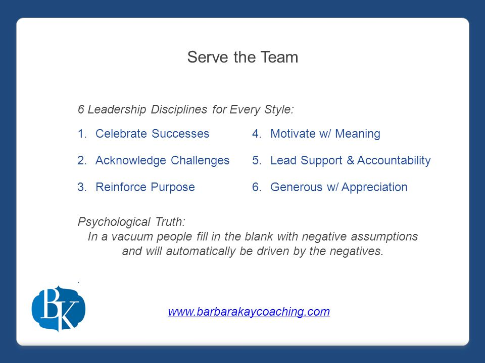 Serve the Team 1.Celebrate Successes 2.Acknowledge Challenges 3.Reinforce Purpose 6 Leadership Disciplines for Every Style: 4.Motivate w/ Meaning 5.Lead Support & Accountability 6.Generous w/ Appreciation Psychological Truth: In a vacuum people fill in the blank with negative assumptions and will automatically be driven by the negatives..