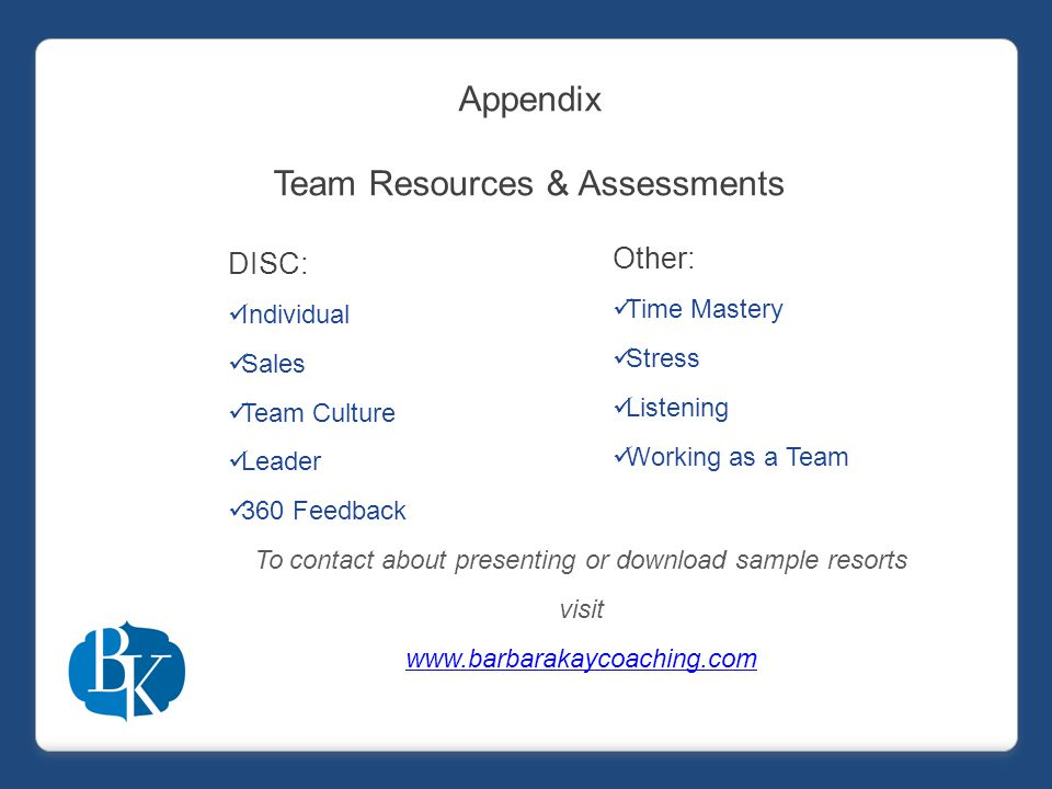 Appendix Team Resources & Assessments DISC: Individual Sales Team Culture Leader 360 Feedback To contact about presenting or download sample resorts visit www.barbarakaycoaching.com Other: Time Mastery Stress Listening Working as a Team