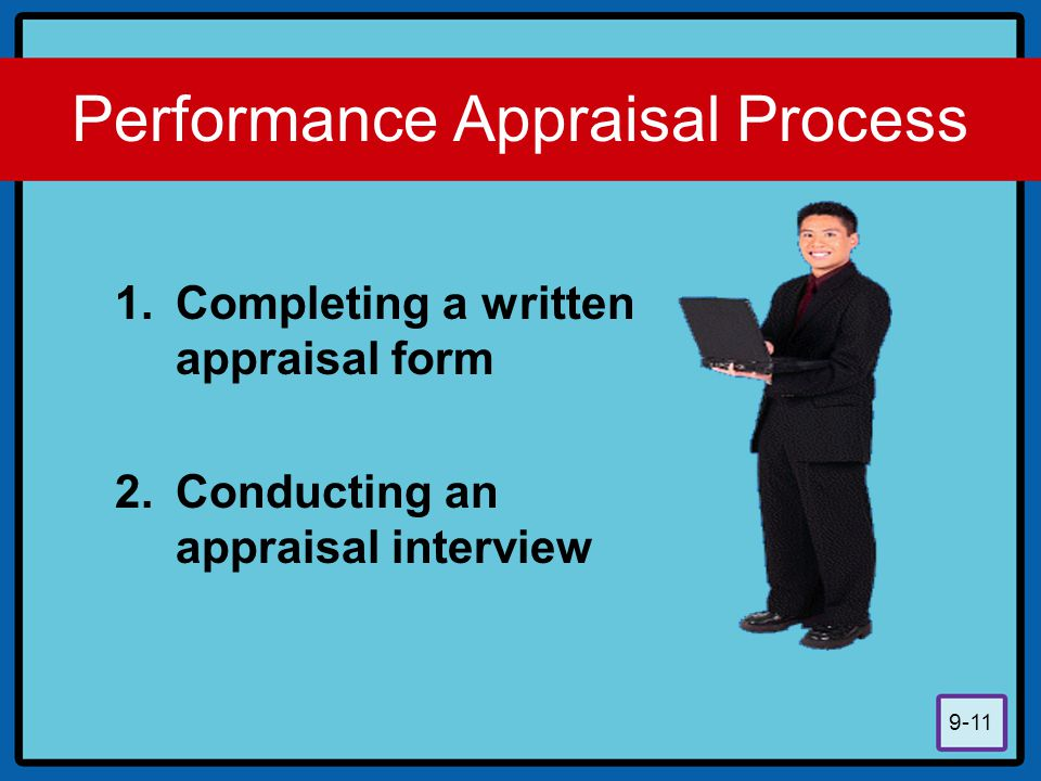9-11 Performance Appraisal Process 1.Completing a written appraisal form 2.Conducting an appraisal interview
