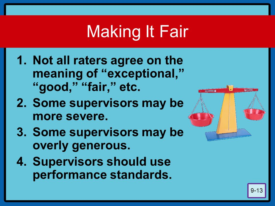 """9-13 Making It Fair 1.Not all raters agree on the meaning of """"exceptional,"""" """"good,"""" """"fair,"""" etc. 2.Some supervisors may be more severe. 3.Some supervi"""