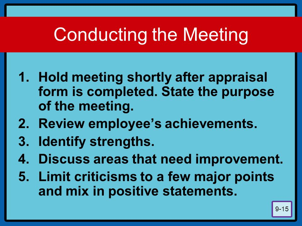 9-15 Conducting the Meeting 1.Hold meeting shortly after appraisal form is completed. State the purpose of the meeting. 2.Review employee's achievemen