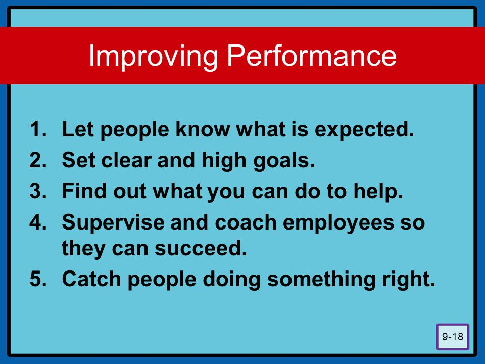9-18 Improving Performance 1.Let people know what is expected. 2.Set clear and high goals. 3.Find out what you can do to help. 4.Supervise and coach e
