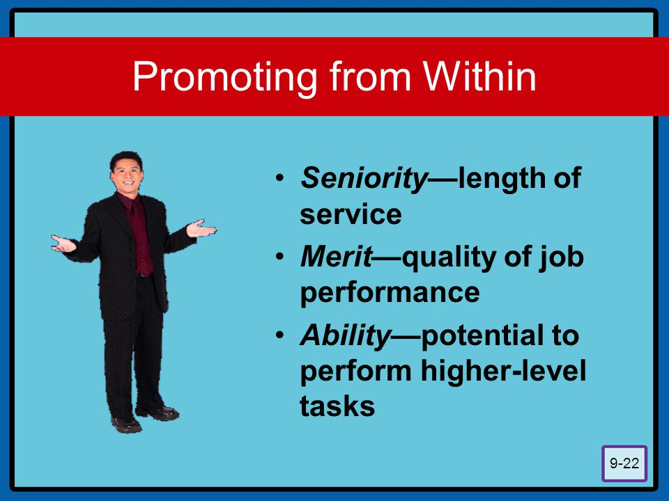 9-22 Promoting from Within Seniority—length of service Merit—quality of job performance Ability—potential to perform higher-level tasks
