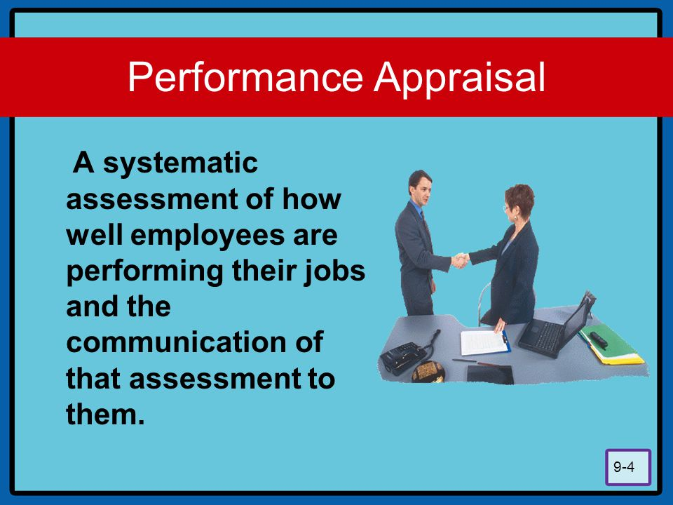 9-4 Performance Appraisal A systematic assessment of how well employees are performing their jobs and the communication of that assessment to them.