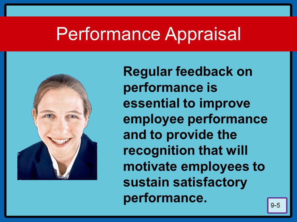 9-5 Performance Appraisal Regular feedback on performance is essential to improve employee performance and to provide the recognition that will motiva