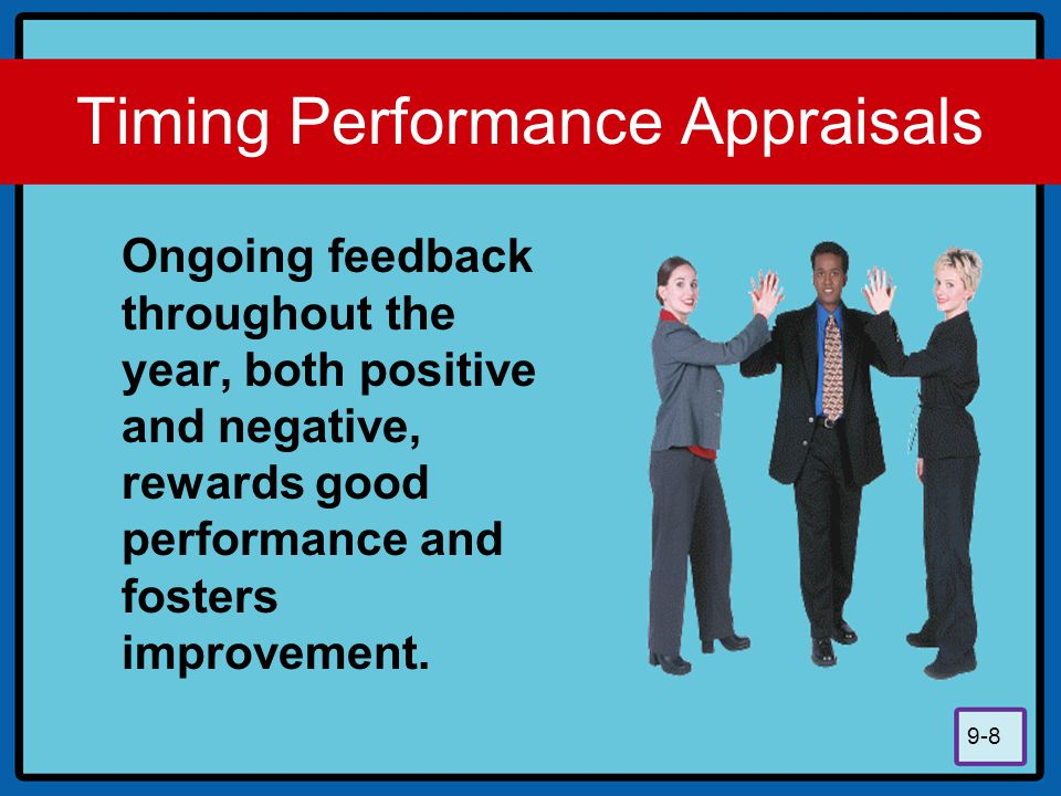 9-8 Timing Performance Appraisals Ongoing feedback throughout the year, both positive and negative, rewards good performance and fosters improvement.
