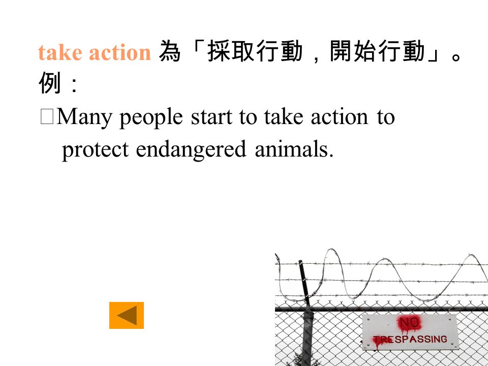 take action 為「採取行動,開始行動」。 例: ‧ Many people start to take action to protect endangered animals.