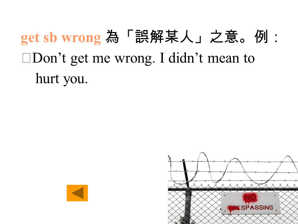 get sb wrong 為「誤解某人」之意。例: ‧ Don't get me wrong. I didn't mean to hurt you.