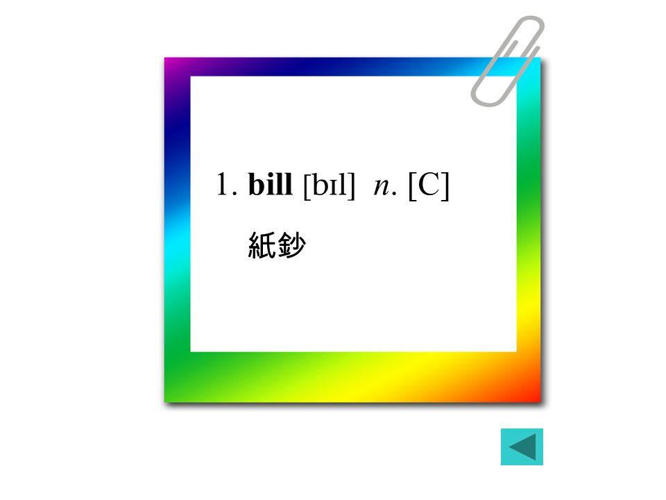1. bill [   n. [C] 紙鈔
