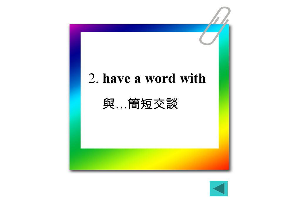 2. have a word with 與 … 簡短交談