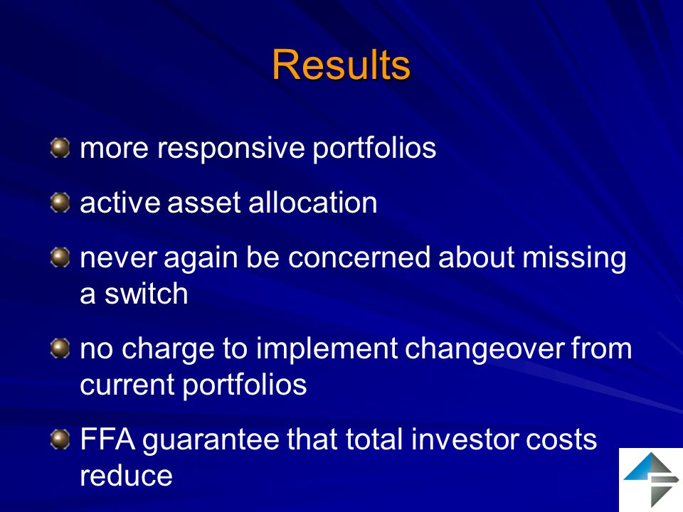 Results more responsive portfolios active asset allocation never again be concerned about missing a switch no charge to implement changeover from current portfolios FFA guarantee that total investor costs reduce