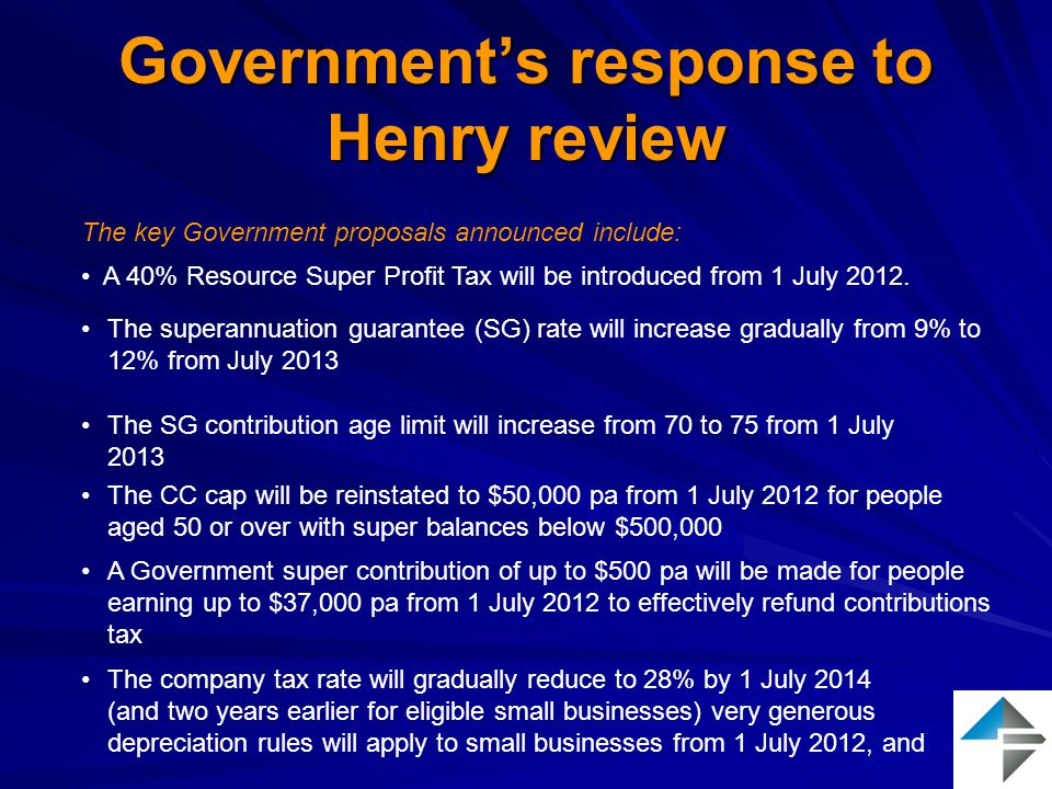 Government's response to Henry review The key Government proposals announced include: The superannuation guarantee (SG) rate will increase gradually from 9% to 12% from July 2013 A Government super contribution of up to $500 pa will be made for people earning up to $37,000 pa from 1 July 2012 to effectively refund contributions tax The CC cap will be reinstated to $50,000 pa from 1 July 2012 for people aged 50 or over with super balances below $500,000 The company tax rate will gradually reduce to 28% by 1 July 2014 (and two years earlier for eligible small businesses) very generous depreciation rules will apply to small businesses from 1 July 2012, and A 40% Resource Super Profit Tax will be introduced from 1 July 2012.