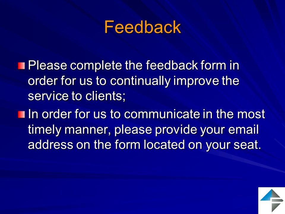 Feedback Please complete the feedback form in order for us to continually improve the service to clients; In order for us to communicate in the most timely manner, please provide your email address on the form located on your seat.