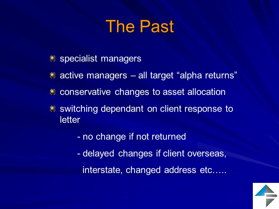 The Past specialist managers active managers – all target alpha returns conservative changes to asset allocation switching dependant on client response to letter - no change if not returned - delayed changes if client overseas, interstate, changed address etc…..