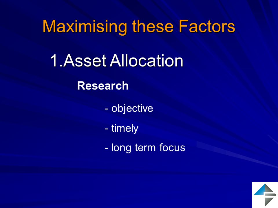 Maximising these Factors 1.Asset Allocation Research - objective - timely - long term focus