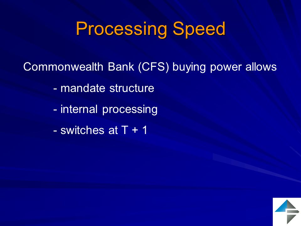 Processing Speed Commonwealth Bank (CFS) buying power allows - mandate structure - internal processing - switches at T + 1