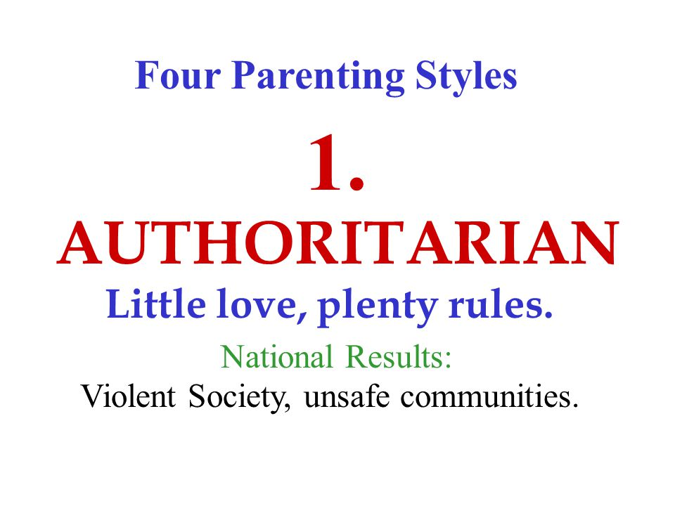 Four Parenting Styles AUTHORITARIAN 1. Little love, plenty rules.