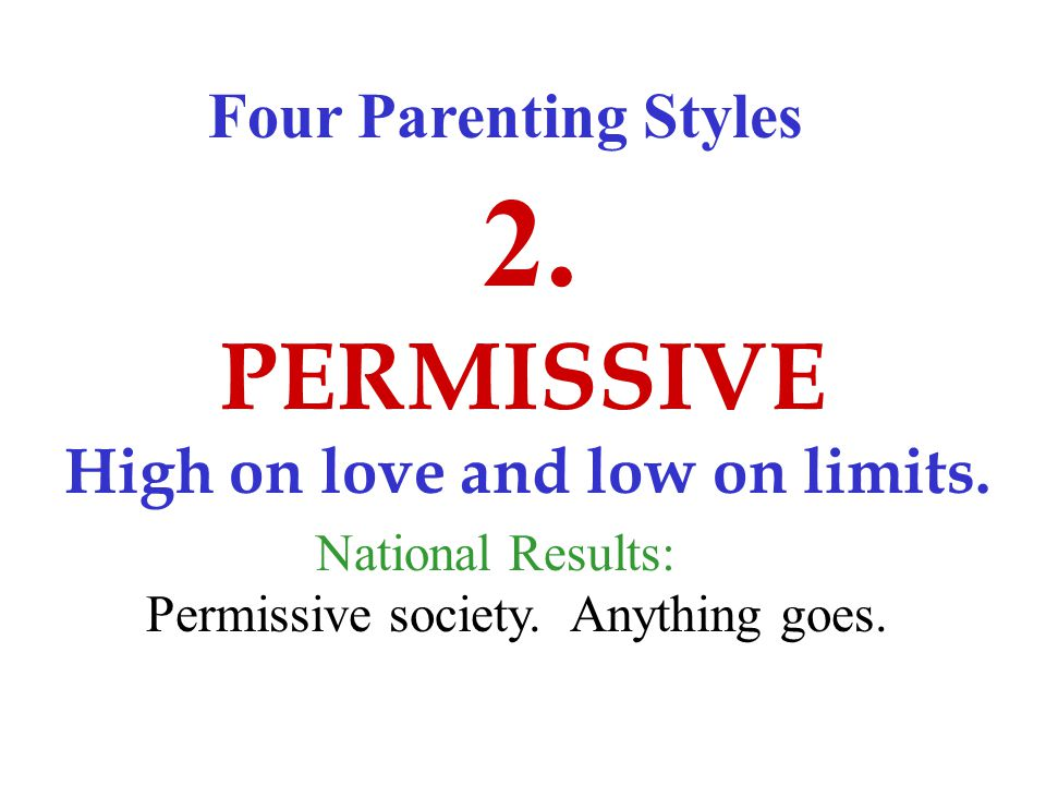 Four Parenting Styles PERMISSIVE 2. High on love and low on limits.