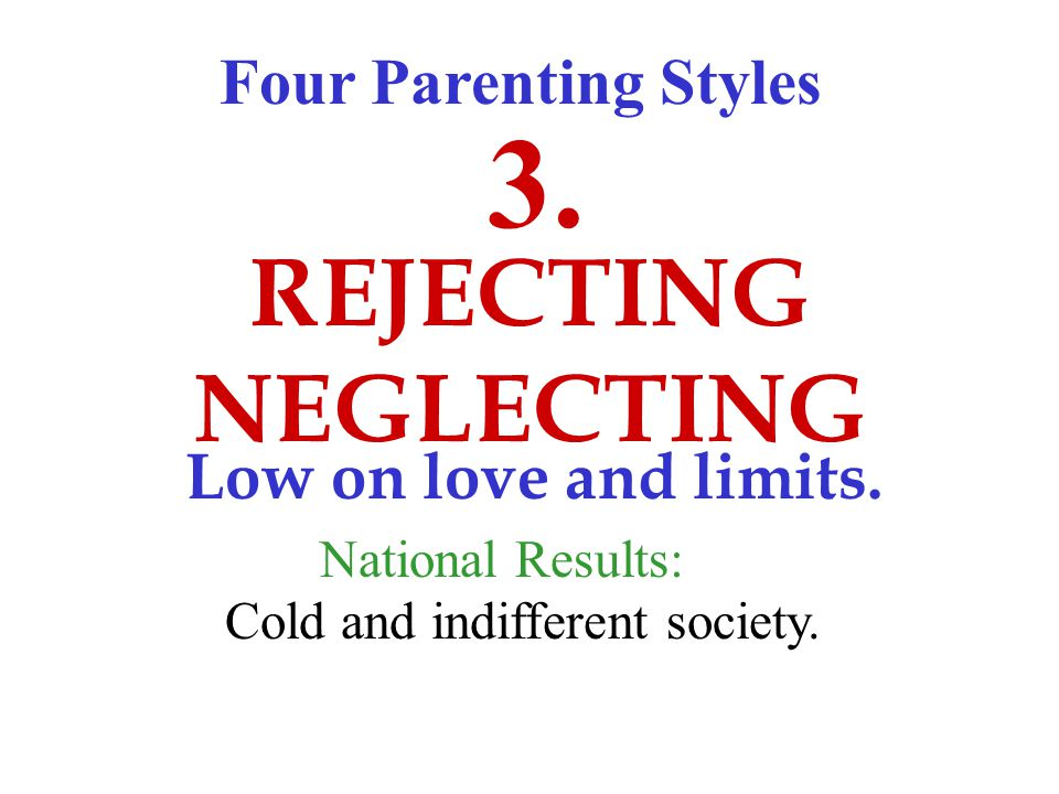 Four Parenting Styles REJECTING NEGLECTING 3. Low on love and limits.