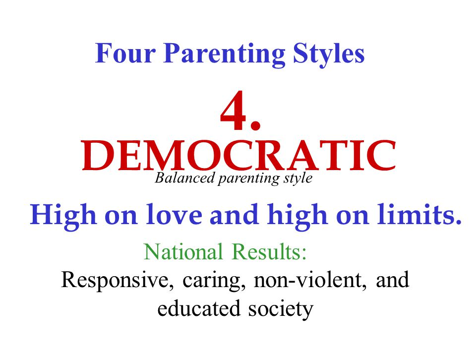Four Parenting Styles DEMOCRATIC 4. High on love and high on limits.