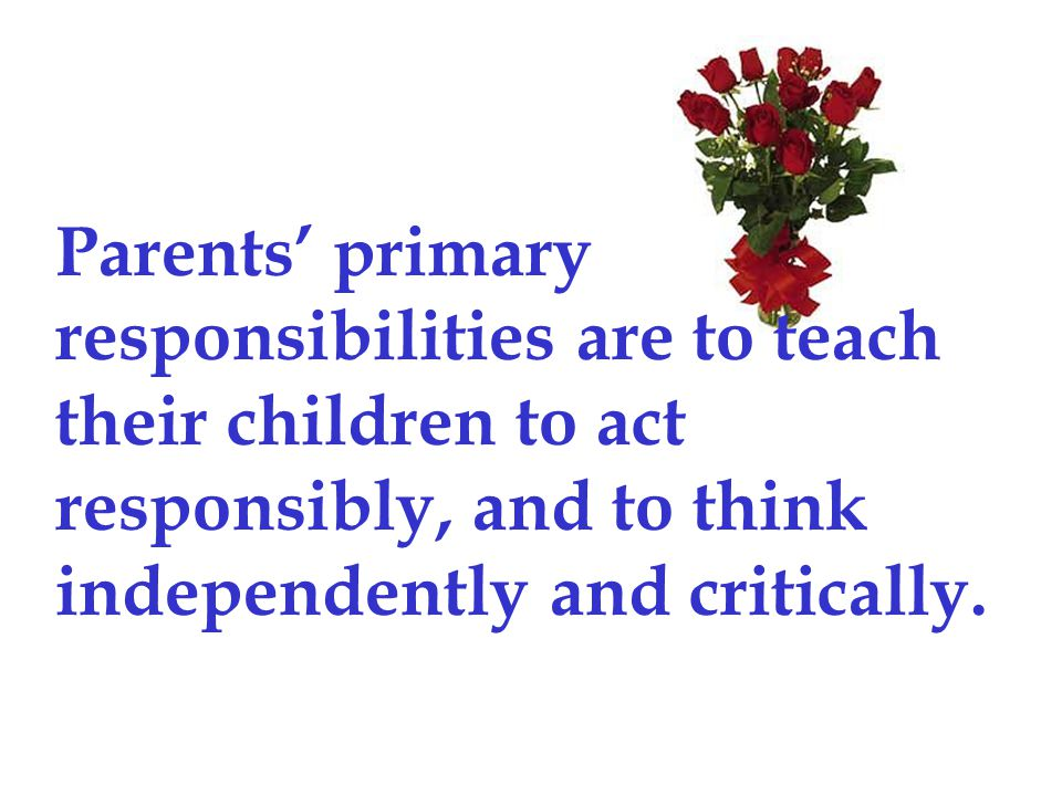 Parents' primary responsibilities are to teach their children to act responsibly, and to think independently and critically.