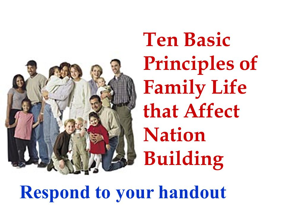 Ten Basic Principles of Family Life that Affect Nation Building Respond to your handout