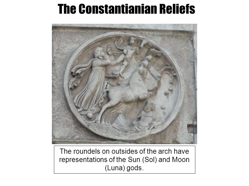 The Constantianian Reliefs The roundels on outsides of the arch have representations of the Sun (Sol) and Moon (Luna) gods.