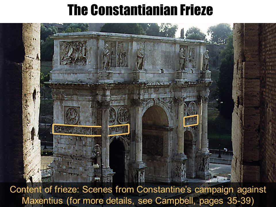 The Constantianian Frieze Content of frieze: Scenes from Constantine's campaign against Maxentius (for more details, see Campbell, pages 35-39)