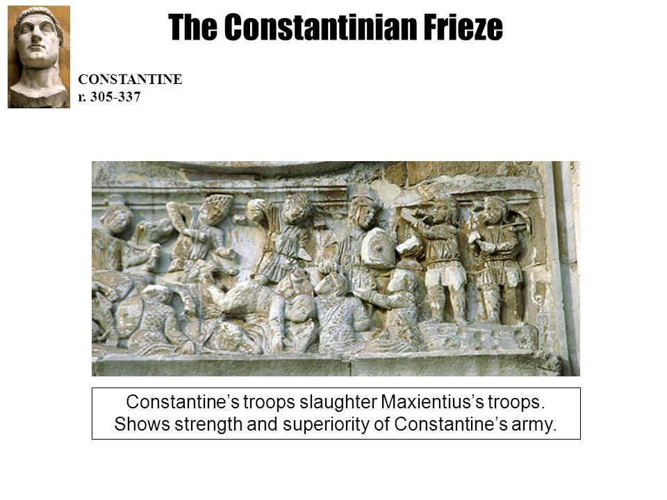 The Constantinian Frieze CONSTANTINE r. 305-337 Constantine's troops slaughter Maxientius's troops.