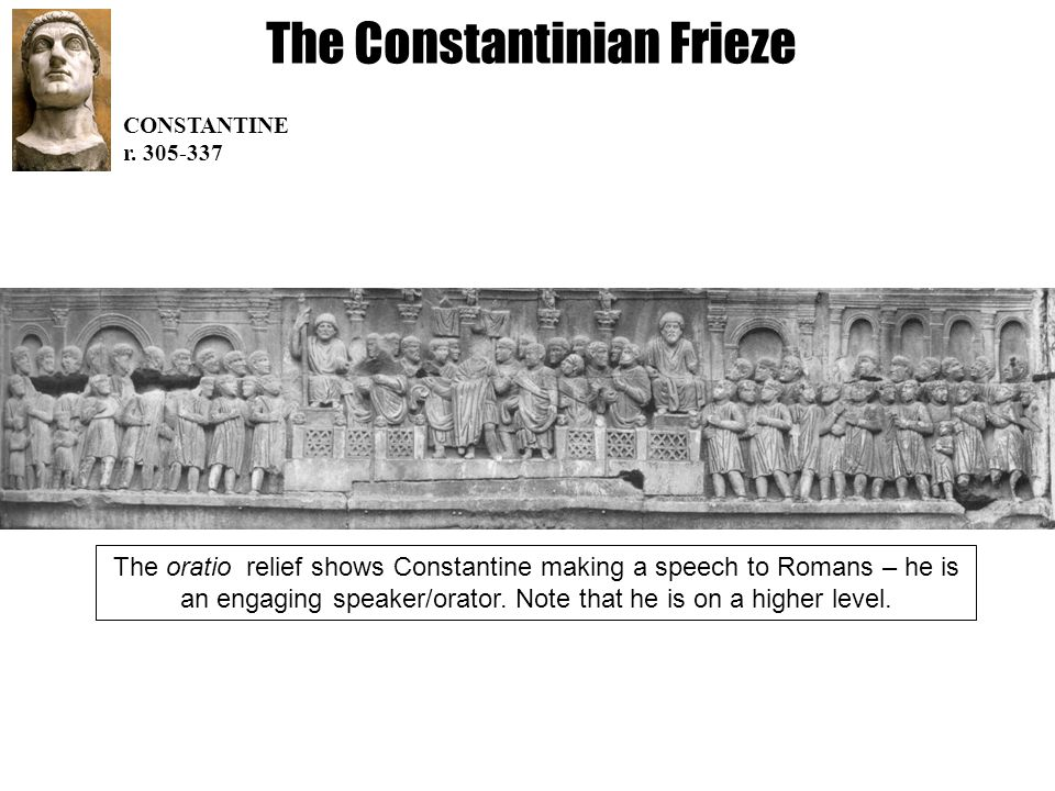 The Constantinian Frieze CONSTANTINE r. 305-337 The oratio relief shows Constantine making a speech to Romans – he is an engaging speaker/orator. Note