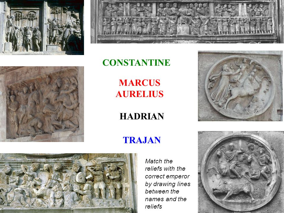 Match the reliefs with the correct emperor by drawing lines between the names and the reliefs CONSTANTINE MARCUS AURELIUS HADRIAN TRAJAN