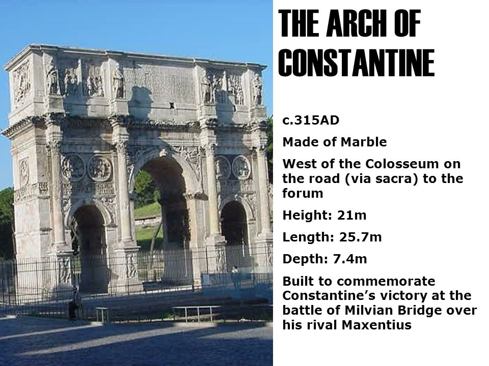 THE ARCH OF CONSTANTINE c.315AD Made of Marble West of the Colosseum on the road (via sacra) to the forum Height: 21m Length: 25.7m Depth: 7.4m Built to commemorate Constantine's victory at the battle of Milvian Bridge over his rival Maxentius