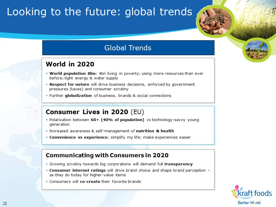 2 2 Looking to the future: global trends World in 2020 World population 8bn; 4bn living in poverty; using more resources than ever before; tight energy & water supply Respect for nature will drive business decisions, enforced by government pressures (taxes) and consumer scrutiny Further globalization of business, brands & social connections World in 2020 World population 8bn; 4bn living in poverty; using more resources than ever before; tight energy & water supply Respect for nature will drive business decisions, enforced by government pressures (taxes) and consumer scrutiny Further globalization of business, brands & social connections Consumer Lives in 2020 (EU) Polarization between 60+ (40% of population) vs technology-savvy young generation Increased awareness & self-management of nutrition & health Convenience vs experience; simplify my life; make experiences easier Consumer Lives in 2020 (EU) Polarization between 60+ (40% of population) vs technology-savvy young generation Increased awareness & self-management of nutrition & health Convenience vs experience; simplify my life; make experiences easier Communicating with Consumers in 2020 Growing scrutiny towards big corporations will demand full transparency Consumer internet ratings will drive brand choice and shape brand perception – as they do today for higher-value items Consumers will co-create their favorite brands Communicating with Consumers in 2020 Growing scrutiny towards big corporations will demand full transparency Consumer internet ratings will drive brand choice and shape brand perception – as they do today for higher-value items Consumers will co-create their favorite brands Global Trends