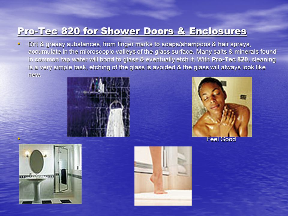 Pro-Tec 820 for Shower Doors & Enclosures Dirt & greasy substances, from finger marks to soaps/shampoos & hair sprays, accumulate in the microscopic v