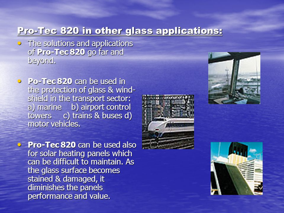 Pro-Tec 820 in other glass applications: The solutions and applications of Pro-Tec 820 go far and beyond. The solutions and applications of Pro-Tec 82