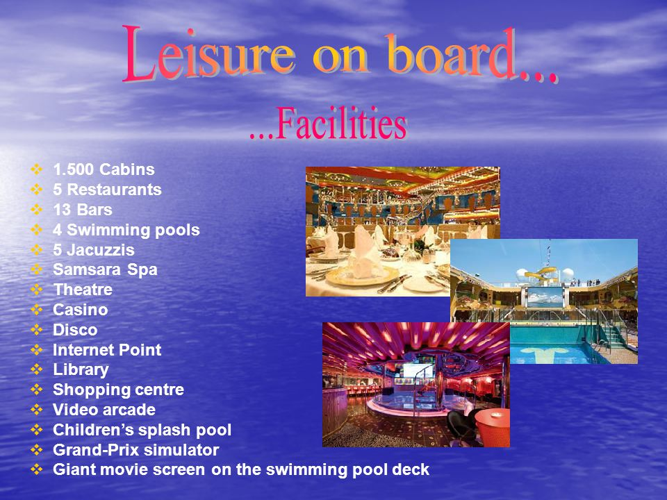  1.500 Cabins  5 Restaurants  13 Bars  4 Swimming pools  5 Jacuzzis  Samsara Spa  Theatre  Casino  Disco  Internet Point  Library  Shoppin